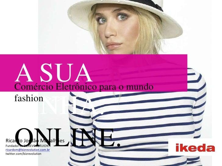 A SUA LINHA. ONLINE.<br />Comércio Eletrônico para o mundo fashion &gt;&gt;&gt;<br />Ricardo Jordão Magalhães<br />Fundado...