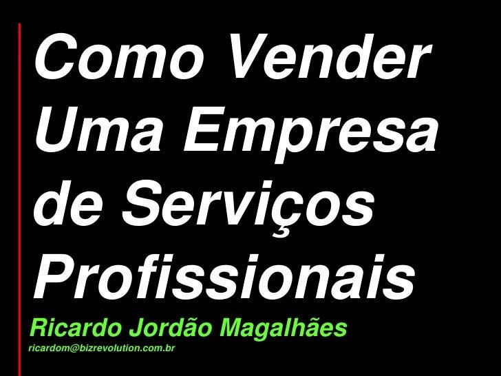 Como Vender Uma Empresa de Serviços Profissionais Ricardo Jordão Magalhães ricardom@bizrevolution.com.br