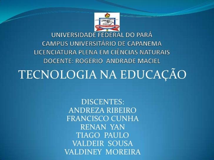 TECNOLOGIA NA EDUCAÇÃO          DISCENTES:       ANDREZA RIBEIRO      FRANCISCO CUNHA          RENAN YAN         TIAGO PAU...