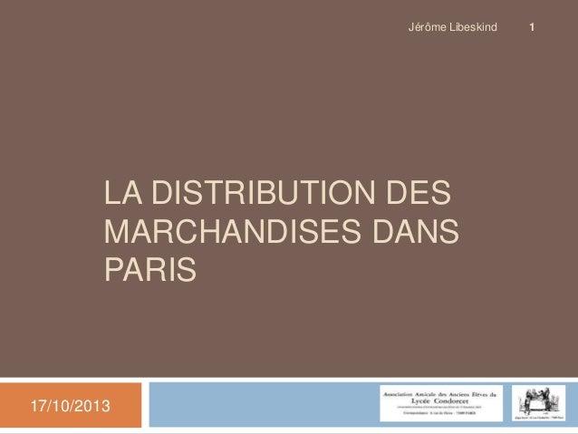 Jérôme Libeskind  LA DISTRIBUTION DES MARCHANDISES DANS PARIS  17/10/2013  1