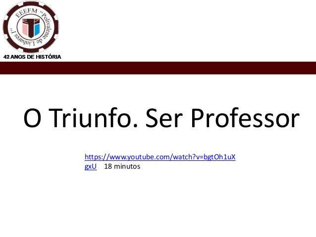 O Triunfo. Ser Professor https://www.youtube.com/watch?v=bgtOh1uX gxU 18 minutos