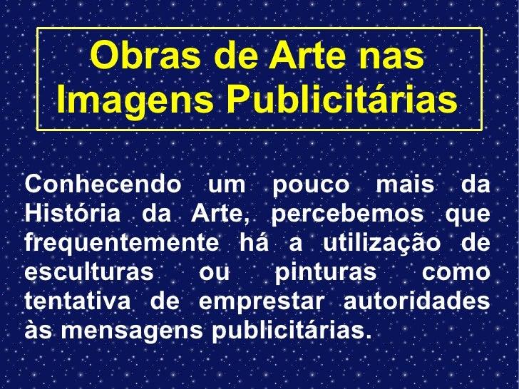 Obras de Arte nas Imagens Publicitárias Conhecendo um pouco mais da História da Arte, percebemos que frequentemente há a u...