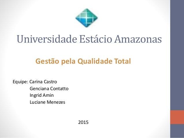 Universidade Estácio Amazonas Gestão pela Qualidade Total Equipe: Carina Castro Genciana Contatto Ingrid Amin Luciane Mene...