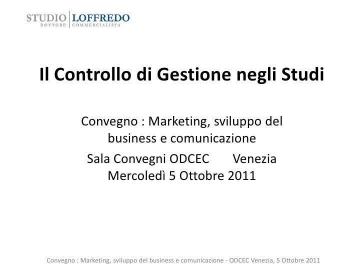 Il Controllo di Gestione negli Studi           Convegno : Marketing, sviluppo del                business e comunicazione ...