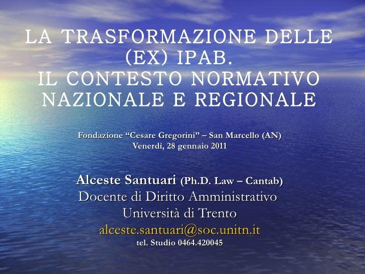 """LA TRASFORMAZIONE DELLE (EX) IPAB. IL CONTESTO NORMATIVO NAZIONALE E REGIONALE Fondazione """"Cesare Gregorini"""" – San Marcell..."""
