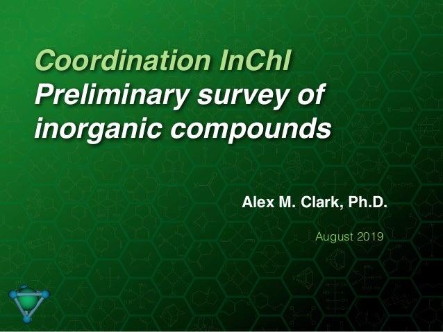 Coordination InChI Preliminary survey of inorganic compounds Alex M. Clark, Ph.D. August 2019