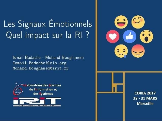 Ismail Badache - Mohand Boughanem Ismail.Badache@lsis.org Mohand.Boughanem@irit.fr Les Signaux Émotionnels Quel impact sur...