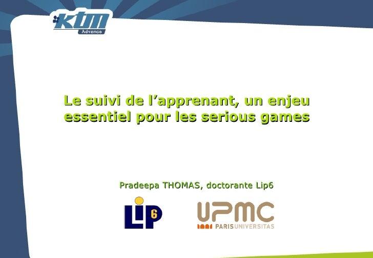 Le suivi de l'apprenant, un enjeu essentiel pour les serious games Pradeepa THOMAS, doctorante Lip6