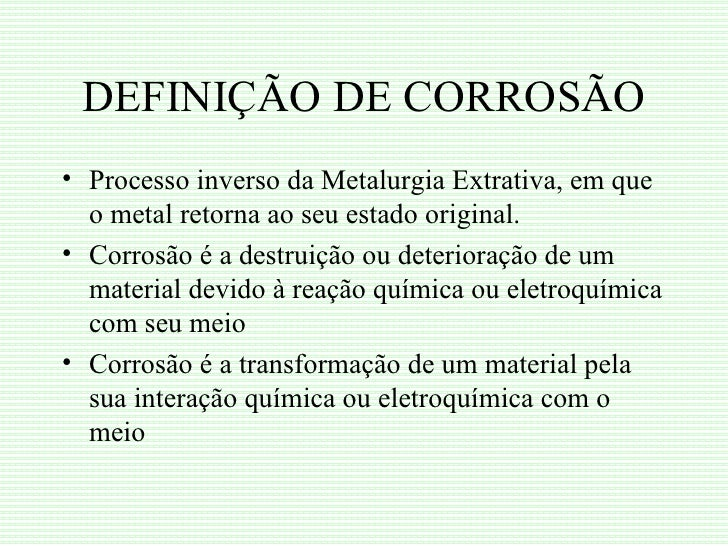 DEFINIÇÃO DE CORROSÃO• Processo inverso da Metalurgia Extrativa, em que  o metal retorna ao seu estado original.• Corrosão...