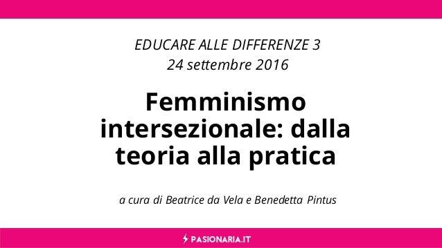 PASIONARIA.IT a cura di Beatrice da Vela e Benedetta Pintus Femminismo intersezionale: dalla teoria alla pratica EDUCARE A...