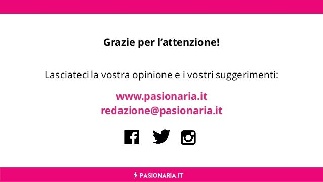PASIONARIA.IT Grazie per l'attenzione! Lasciateci la vostra opinione e i vostri suggerimenti: www.pasionaria.it redazione@...