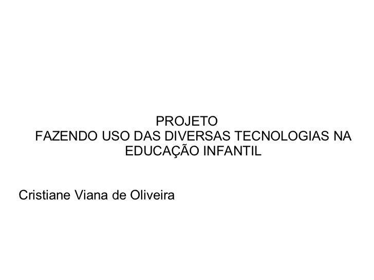 PROJETO FAZENDO USO DAS DIVERSAS TECNOLOGIAS NA EDUCAÇÃO INFANTIL Cristiane Viana de Oliveira