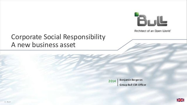 1© Bull, 2014 2014 Benjamin Bergeron Group Bull CSR Officer Corporate Social Responsibility A new business asset