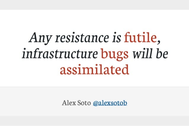 Any resistance is futile, infrastructure bugs will be assimilated