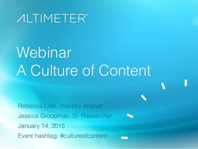 Webinar A Culture of Content Rebecca Lieb, Industry Analyst Jessica Groopman, Sr. Researcher January 14, 2015 Event hashta...