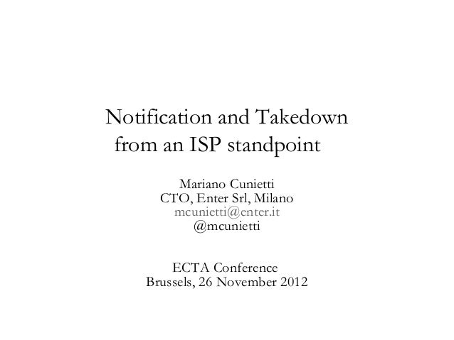 Notification and Takedownfrom an ISP standpoint        Mariano Cunietti      CTO, Enter Srl, Milano        mcunietti@enter...