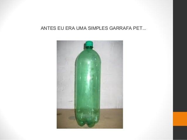 ANTES EU ERA UMA SIMPLES GARRAFA PET...