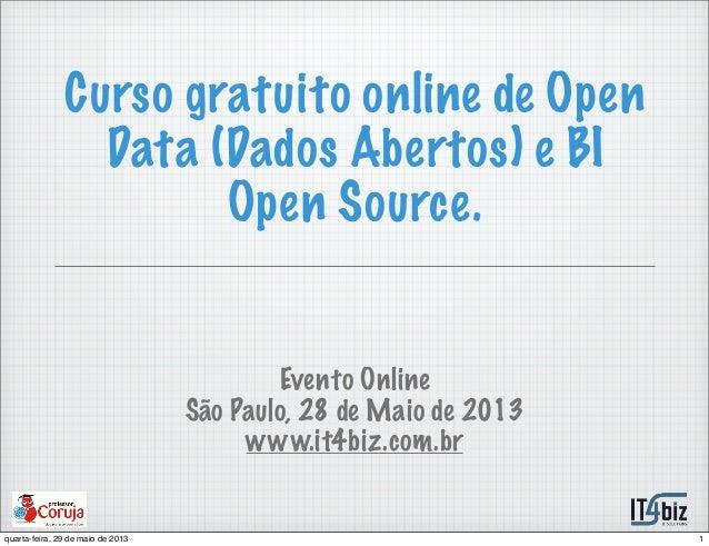 Curso gratuito online de OpenData (Dados Abertos) e BIOpen Source.Evento OnlineSão Paulo, 28 de Maio de 2013www.it4biz.com...