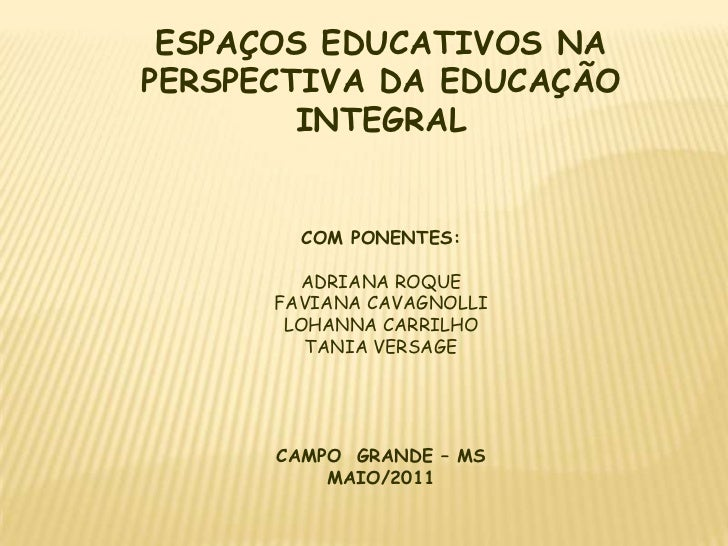ESPAÇOS EDUCATIVOS NA PERSPECTIVA DA EDUCAÇÃO INTEGRAL<br />COM PONENTES:<br />ADRIANA ROQUE<br />FAVIANA CAVAGNOLLI<br />...