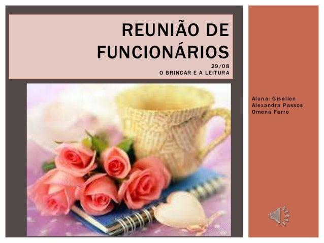 Aluna: Gi sel len  Alexandra Pas sos  Omena Fer ro  REUNIÃO DE  FUNCIONÁRIOS  29/08  O BRINCAR E A LEI TURA
