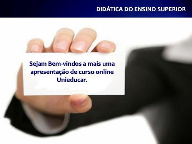 DIDÁTICA DO ENSINO SUPERIORSejam Bem-vindos a mais umaapresentação de curso online        Unieducar.