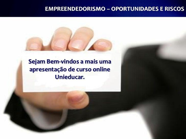 EMPREENDEDORISMO – OPORTUNIDADES E RISCOSSejam Bem-vindos a mais umaapresentação de curso online        Unieducar.