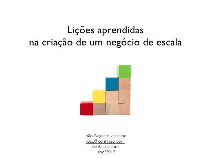 Lições aprendidasna criação de um negócio de escala            João Augusto Zaratine             joao@contaazul.com       ...