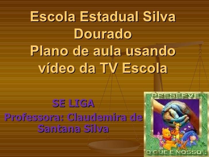 Escola Estadual Silva Dourado Plano de aula usando vídeo da TV Escola SE LIGA  Professora: Claudemira de Santana Silva