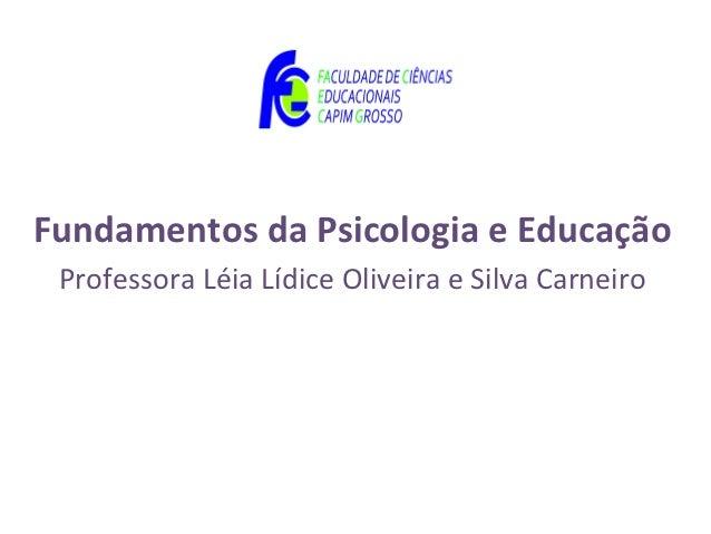 Fundamentos da Psicologia e Educação Professora Léia Lídice Oliveira e Silva Carneiro
