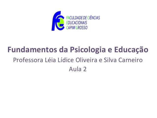 Fundamentos da Psicologia e Educação Professora Léia Lídice Oliveira e Silva Carneiro                      Aula 2
