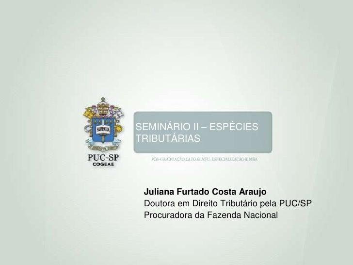 SEMINÁRIO II – ESPÉCIES TRIBUTÁRIAS<br />Juliana Furtado Costa Araujo<br />Doutora em Direito Tributário pela PUC/SP<br />...