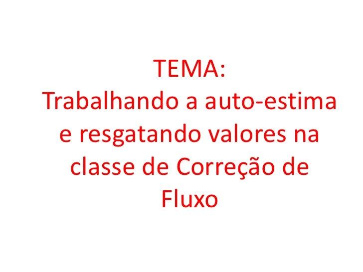 TEMA:Trabalhando a auto-estima  e resgatando valores na   classe de Correção de            Fluxo