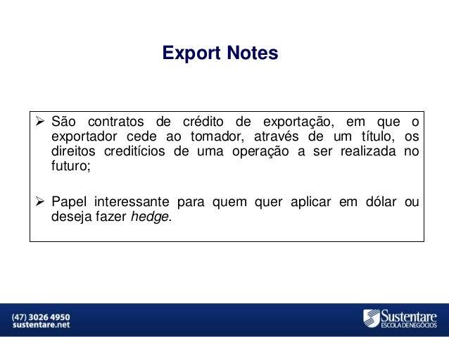 Export Notes   São contratos de crédito de exportação, em que o exportador cede ao tomador, através de um título, os dire...