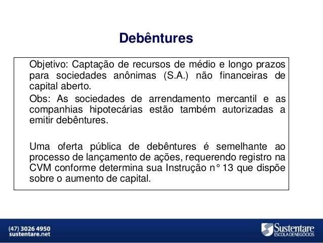 Debêntures Objetivo: Captação de recursos de médio e longo prazos para sociedades anônimas (S.A.) não financeiras de capit...
