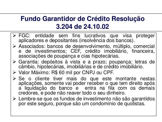 Fundo Garantidor de Crédito Resolução 3.204 de 24.10.02  FGC: entidade sem fins lucrativos que visa proteger aplicadores ...