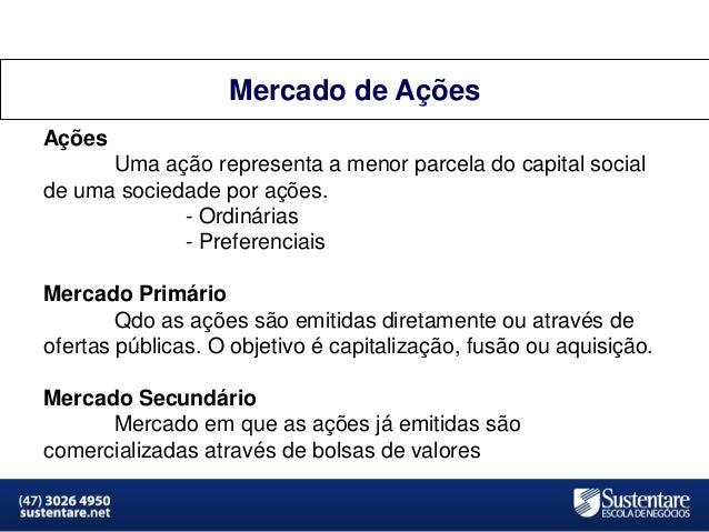 Mercado de Ações Ações  Uma ação representa a menor parcela do capital social de uma sociedade por ações. - Ordinárias - P...