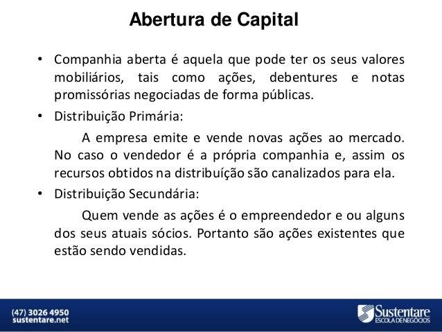 Abertura de Capital • Companhia aberta é aquela que pode ter os seus valores mobiliários, tais como ações, debentures e no...