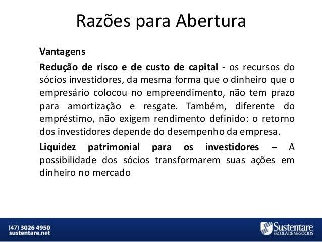 Razões para Abertura Vantagens Redução de risco e de custo de capital - os recursos do sócios investidores, da mesma forma...