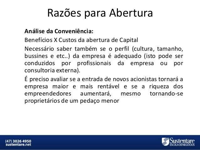 Razões para Abertura Análise da Conveniência: Benefícios X Custos da abertura de Capital Necessário saber também se o perf...