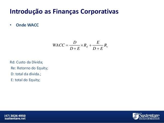 Introdução as Finanças Corporativas •  Onde WACC  WACC   D E  Rd  Re DE DE  Rd: Custo da Dívida; Re: Retorno do Equit...