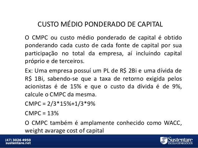 CUSTO MÉDIO PONDERADO DE CAPITAL O CMPC ou custo médio ponderado de capital é obtido ponderando cada custo de cada fonte d...