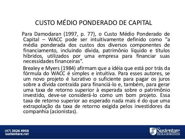 CUSTO MÉDIO PONDERADO DE CAPITAL Para Damodaran (1997, p. 77), o Custo Médio Ponderado de Capital – WACC pode ser intuitiv...