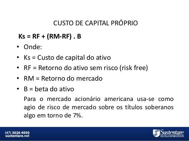 CUSTO DE CAPITAL PRÓPRIO  Ks = RF + (RM-RF) . B • Onde: • Ks = Custo de capital do ativo • RF = Retorno do ativo sem risco...