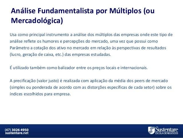 Análise Fundamentalista por Múltiplos (ou Mercadológica) Usa como principal instrumento a análise dos múltiplos das empres...