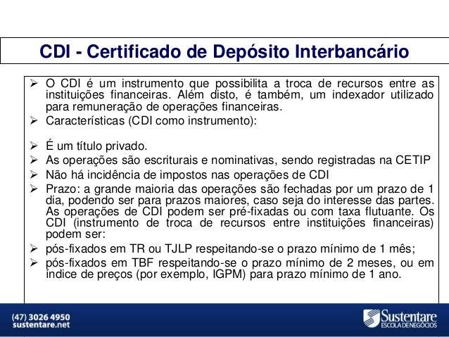 CDI - Certificado de Depósito Interbancário  O CDI é um instrumento que possibilita a troca de recursos entre as institui...