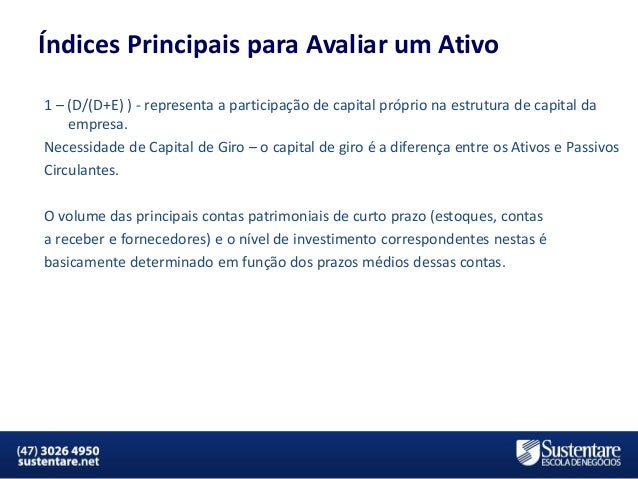 Índices Principais para Avaliar um Ativo 1 – (D/(D+E) ) - representa a participação de capital próprio na estrutura de cap...