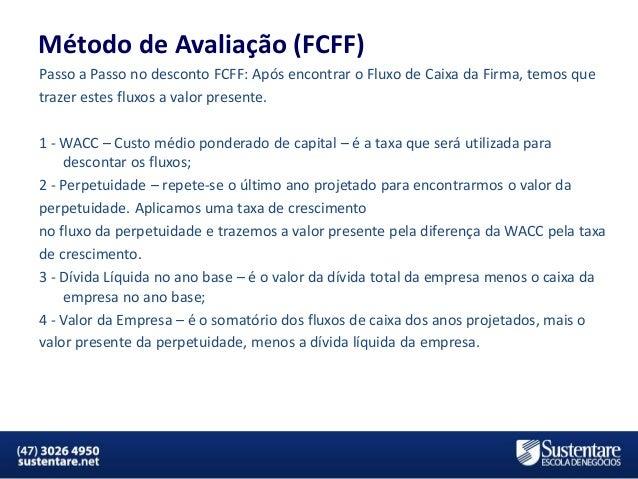 Método de Avaliação (FCFF) Passo a Passo no desconto FCFF: Após encontrar o Fluxo de Caixa da Firma, temos que trazer este...