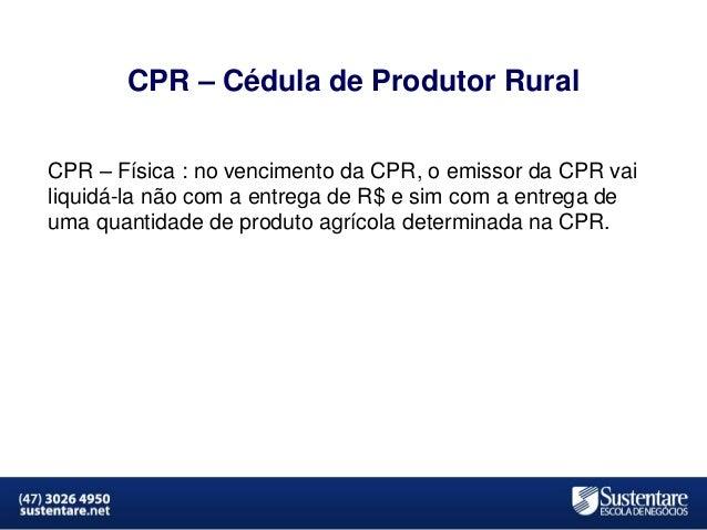 CPR – Cédula de Produtor Rural CPR – Física : no vencimento da CPR, o emissor da CPR vai liquidá-la não com a entrega de R...