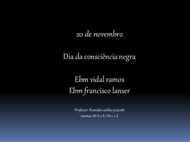 20 de novembro Dia da consciência negra Ebm vidal ramos Ebm francisco lanser Professor: Ramides sedilso pessatti turmas: 8...