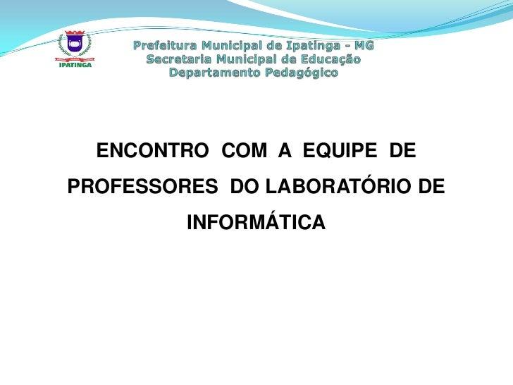 ENCONTRO COM A EQUIPE DEPROFESSORES DO LABORATÓRIO DE         INFORMÁTICA
